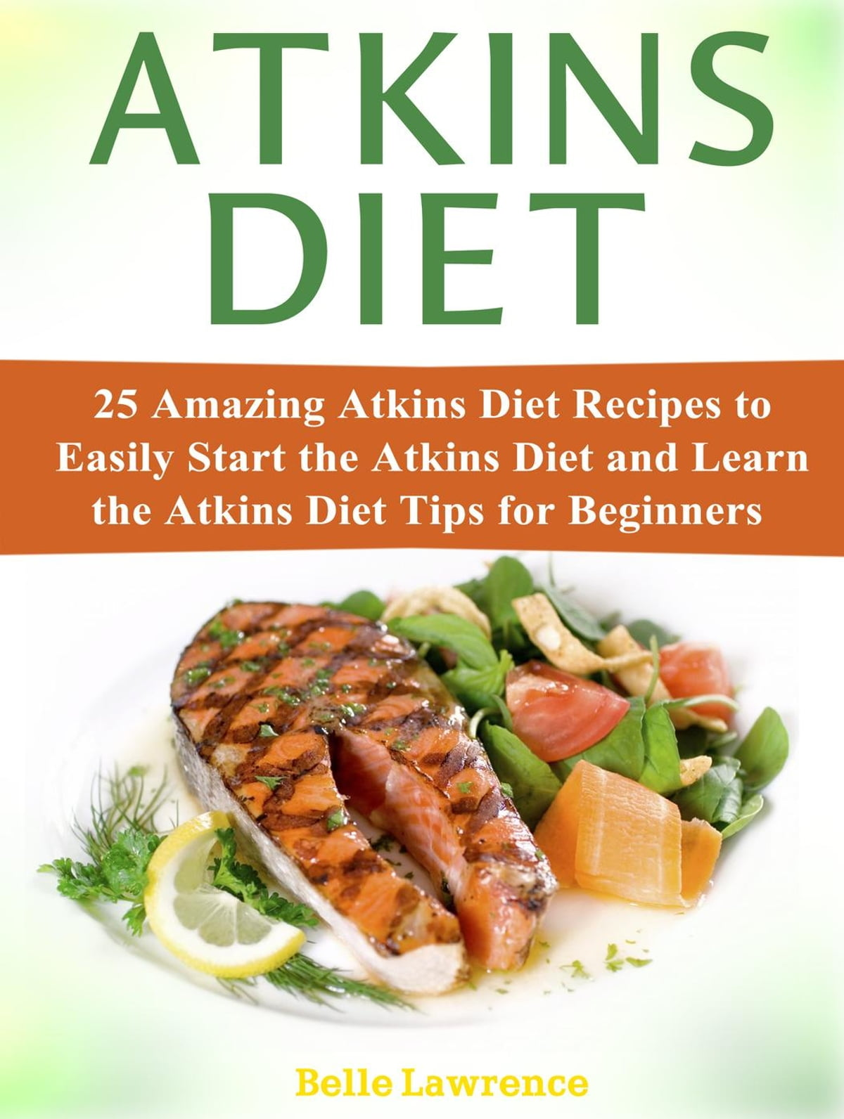 Atkins Diet: 25 Amazing Atkins Diet Recipes to Easily Start the Atkins Diet  and Learn the Atkins Diet Tips for Beginners ebook by Belle Lawrence -