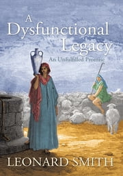A Dysfunctional Legacy - An Unfulfilled Promise ebook by Leonard Smith