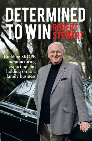 Determined to Win - Building SKOPE, Manufacturing, Exporting and Holding On to the Family Business ebook by Robert J Stewart