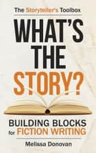 What's the Story? Building Blocks for Fiction Writing ebook by Melissa Donovan