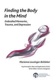 Finding the Body in the Mind - Embodied Memories, Trauma, and Depression ebook by Marianne Leuzinger-Bohleber