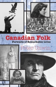 Canadian Folk - Portraits of Remarkable Lives ebook by Peter Unwin