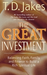 The Great Investment - Balancing. Faith, Family and Finance to Build a Rich Spiritual Life ebook by T. D. Jakes