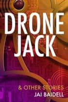 Dronejack and Other Stories ebook by Jai Baidell