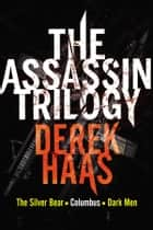 The Assassin Trilogy - The Silver Bear, Columbus, Dark Men ebook by Derek Haas