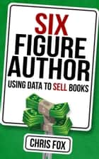 Six Figure Author - Using Data to Sell Books ebook by Chris Fox