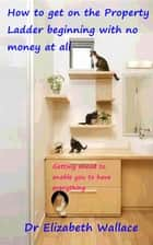 How To Get On The Property Ladder Beginning With No Money At All - Getting Ahead To Enable You To Have Everything ebook by Elizabeth Wallace
