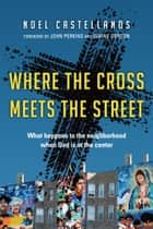 Where the Cross Meets the Street - What Happens to the Neighborhood When God Is at the Center 電子書 by Noel Castellanos, John M. Perkins, Wayne Gordon