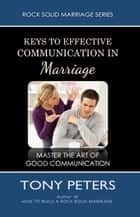 Keys to Effective Communication in Marriage: Learn to Master the Art of Good Communication ebook by Tony Peters