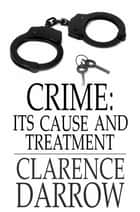 Crime - Its Cause and Treatment ebook by Clarence Darrow
