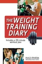 The Weight Training Diary ebook by Hugo Rivera