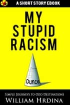 My Stupid Racism ebook by William Hrdina