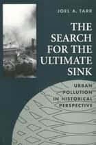 The Search for the Ultimate Sink: Urban Pollution in Historical Perspective ebook by Joel A. Tarr