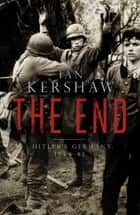 The End - Hitler's Germany, 1944-45 ebook by Ian Kershaw