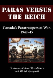Paras Versus the Reich - Canada's Paratroopers at War, 1942-1945 ebook by Colonel Bernd Horn,Michel Wyczynski