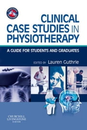 Clinical Case Studies in Physiotherapy - A Guide for Students and Graduates ebook by Lauren Jean Guthrie