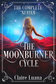 The Moonburner Cycle - The Complete Epic Fantasy Series ebook by Claire Luana