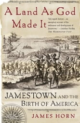 A Land As God Made It - Jamestown and the Birth of America ebook by James Horn