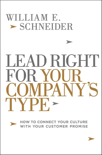 Lead Right for Your Company's Type - How to Connect Your Culture with Your Customer Promise ebook by William Schneider