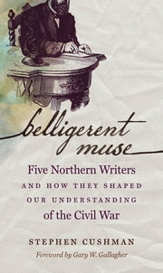 Belligerent Muse - Five Northern Writers and How They Shaped Our Understanding of the Civil War ebook by Stephen Cushman,Gary W. Gallagher
