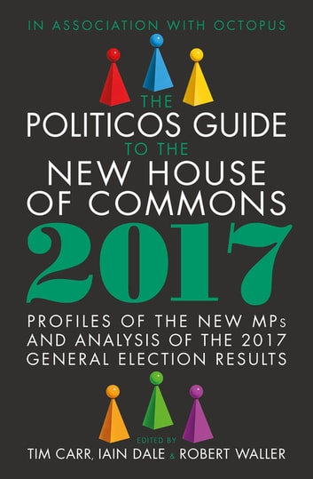 The Politicos Guide to the New House of Commons 2017 ebook by Tim Carr,Iain Dale,Robert Waller