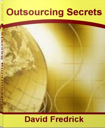 Outsourcing Secrets - The Official Guide To Outsourcing Jobs, Outsourcing Companies, Outsourcing Statistics ebook by David Fredrick