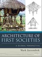 Architecture of First Societies ebook by Mark M. Jarzombek