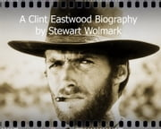 A Clint Eastwood Biography: by Stewart Wolmark ebook by Stewart Wolmark