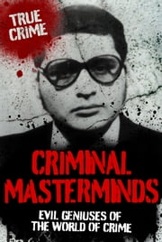 Criminal Masterminds: Evil Geniuses of the World of Crime ebook by Anne Williams,Vivian Head,Sebastian Prooth