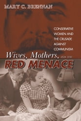 Wives, Mothers, and the Red Menace - Conservative Women and the Crusade against Communism ebook by Mary Brennan