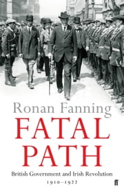 Fatal Path - British Government and Irish Revolution 1910-1922 ebook by Ronan Fanning