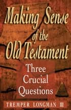 Making Sense of the Old Testament (Three Crucial Questions) - Three Crucial Questions ebook by Tremper III Longman