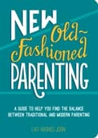 New Old-Fashioned Parenting: A Guide to Help You Find the Balance between Traditional and Modern Parenting ebook by Liat Hughes Joshi