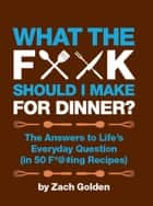 What the F*@# Should I Make for Dinner? - The Answers to Life's Everyday Question (in 50 F*@#ing Recipes) ebook by Zach Golden