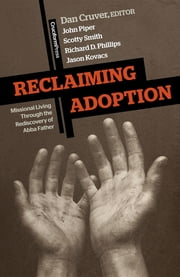 Reclaiming Adoption - Missional Living Through the Rediscovery of Abba Father ebook by Dan Cruver,John Piper,Scotty Smith