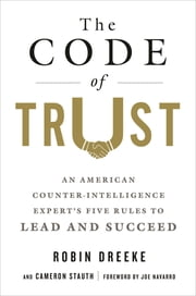 The Code of Trust - An American Counterintelligence Expert's Five Rules to Lead and Succeed ebook by Robin Dreeke, Cameron Stauth, Joe Navarro
