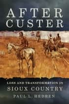 After Custer - Loss and Transformation in Sioux Country ebook by Paul L. Hedren