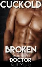 Cuckold: Broken by my Wife's Doctor ebook by Kali Marie