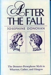 After the Fall - The Demeter-Persephone Myth in Wharton, Cather, and Glasgow ebook by Josephine Donovan