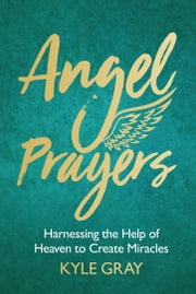 Angel Prayers - Harnessing the Help of Heaven to Create Miracles ebook by Kyle Gray