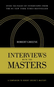 Interviews with the Masters - A Companion to Robert Greene's Mastery ebook by Robert Greene