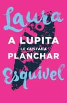 A Lupita le gustaba planchar eBook by Laura Esquivel