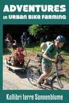 Adventures in Urban Bike Farming ebook by Kollibri terre Sonnenblume