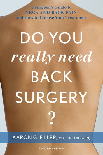 Do You Really Need Back Surgery?: A Surgeon's Guide to Neck and Back Pain and How to Choose Your Treatment - A Surgeon's Guide to Neck and Back Pain and How to Choose Your Treatment eBook by Aaron G. Filler