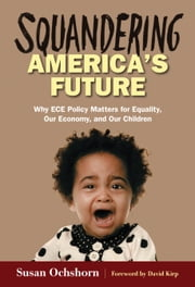Squandering America's Future—Why ECE Policy Matters for Equality, Our Economy, and Our Children ebook by Susan Ochshorn