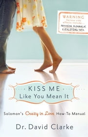 Kiss Me Like You Mean It: Solomon's Crazy in Love How-To Manual - Solomon's Crazy in Love How-To Manual ebook by Dr. David Clarke