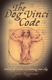 The Dog Vinci Code: Unlock the Secrets to Training Your Dog ebook by Rogerson, John