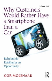Why Customers Would Rather Have a Smartphone than a Car - Relationship Retailing as an Opportunity ebook by Cor Molenaar