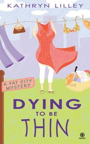 Dying to Be Thin - A Fat City Mystery ebook by Kathryn Lilley