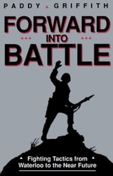 Forward into Battle - Fighting Tactics from Waterloo to the Near Future ebook by Paddy Griffin